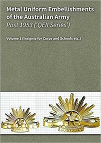Metal Uniform Embellishments of the Australian Army Post 1953 Volume 1 - Insignia for Corps and Schools, 2017