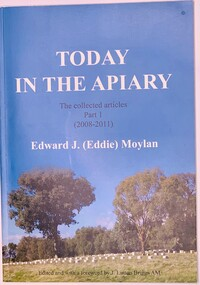 Publication, Today in the Apiary (Edward J. (Eddie)Moylan) The Collected articles Part 1 (2008-2011)