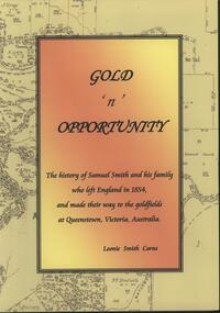 Softcover booklet, On Demand, Gold 'n' Opportunity The history of Samuel Smith and his family who left England in 1854, and made their way to the goldfields at Queenstown, Victoria, Australia, 2013