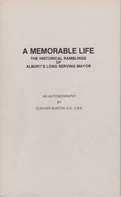 Booklet, A Memorable Life : The Historical Ramblings of Albury's Long Serving Mayor : An Autobiography / by Cleaver Bunton, 1988